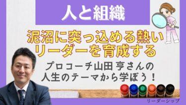 【人と組織】プロコーチ山田亨の人生のテーマ。泥沼に突っ込める熱いリーダーを育成する!