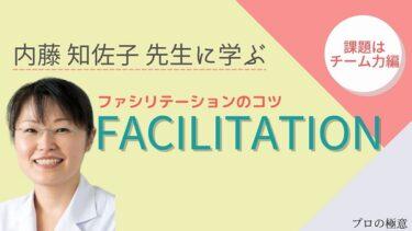 【ファシリテーションで大事な視点】内藤知佐子先生に学ぶ「ファシリテーションのコツ」課題はチーム力編