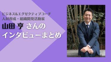 【山田亨インタビューまとめ】組織やリーダーシップ、コーチングに悩みを抱えた人におすすめ!