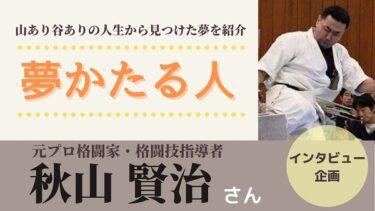 どん底から這い上がった秋山賢治さんの夢!多くの人に活力を与えたい!