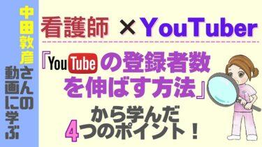 看護師がYouTubeを始めて「登録者数を伸ばす方法(中田YouTubeコンサル)」の動画から学んだ4つのポイントを紹介!